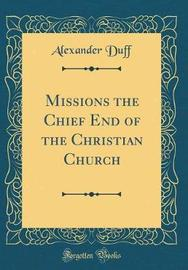 Missions the Chief End of the Christian Church (Classic Reprint) by Alexander Duff image
