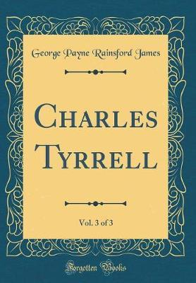 Charles Tyrrell, Vol. 3 of 3 (Classic Reprint) by George Payne Rainsford James
