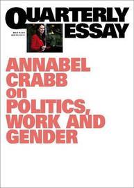 Annabel Crabb on Politics, Work and Gnder: Quarterly Essay 75 by Annabel Crabb
