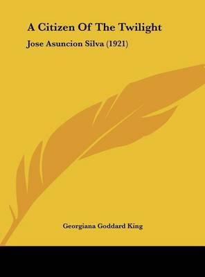 A Citizen of the Twilight: Jose Asuncion Silva (1921) by Georgiana Goddard King image