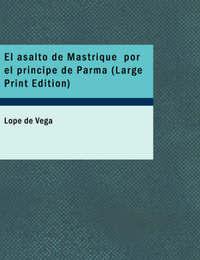 El Asalto De Mastrique Por El Principe De Parma (Large Print Edition) by Lope , de Vega