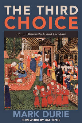 The Third Choice: Islam, Dhimmitude and Freedom by Mark Durie