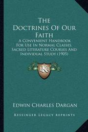 The Doctrines of Our Faith: A Convenient Handbook for Use in Normal Classes, Sacred Literature Courses and Individual Study (1905) by Edwin Charles Dargan