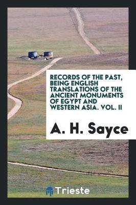 Records of the Past, Being English Translations of the Ancient Monuments of Egypt and Western Asia. Vol. II by A.H. Sayce