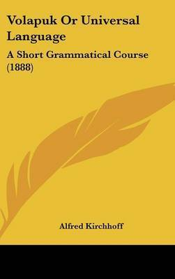 Volapuk or Universal Language: A Short Grammatical Course (1888) by Alfred Kirchhoff