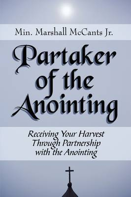Partaker of the Anointing: Receiving Your Harvest Through Partnership with the Anointing by Marshall McCants, Jr.