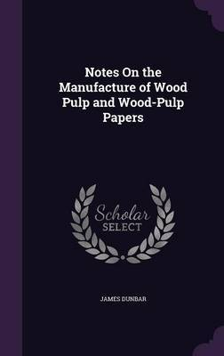 Notes on the Manufacture of Wood Pulp and Wood-Pulp Papers by James Dunbar image