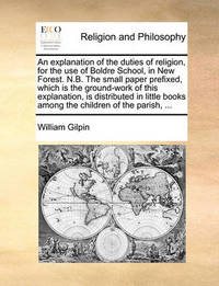 An Explanation of the Duties of Religion, for the Use of Boldre School, in New Forest. N.B. the Small Paper Prefixed, Which Is the Ground-Work of This Explanation, Is Distributed in Little Books Among the Children of the Parish, ... by William Gilpin