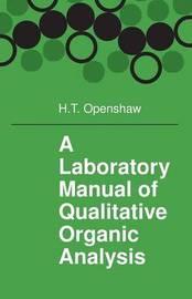 A Laboratory Manual of Qualitative Organic Analysis by H.T. Openshaw