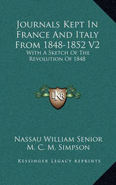 Journals Kept in France and Italy from 1848-1852 V2: With a Sketch of the Revolution of 1848 by Nassau William Senior