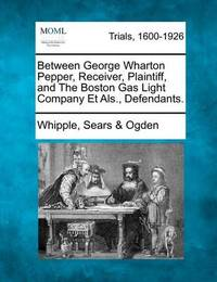 Between George Wharton Pepper, Receiver, Plaintiff, and the Boston Gas Light Company Et ALS., Defendants. by Whipple Sears Ogden