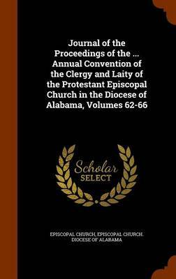 Journal of the Proceedings of the ... Annual Convention of the Clergy and Laity of the Protestant Episcopal Church in the Diocese of Alabama, Volumes 62-66