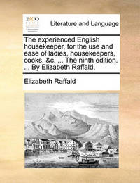 The Experienced English Housekeeper, for the Use and Ease of Ladies, Housekeepers, Cooks, &c. ... the Ninth Edition. ... by Elizabeth Raffald by Elizabeth Raffald