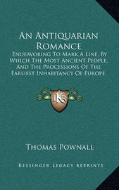 An Antiquarian Romance: Endeavoring to Mark a Line, by Which the Most Ancient People, and the Processions of the Earliest Inhabitancy of Europe, May Be Investigated (1795) by Thomas Pownall