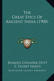 The Great Epics of Ancient India (1900) the Great Epics of Ancient India (1900) by Romesh Chunder Dutt