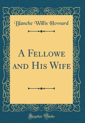 A Fellowe and His Wife (Classic Reprint) by Blanche Willis Howard