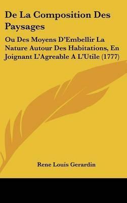 De La Composition Des Paysages: Ou Des Moyens D'Embellir La Nature Autour Des Habitations, En Joignant L'Agreable A L'Utile (1777) by Rene Louis Gerardin