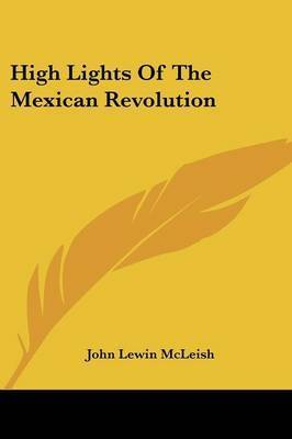 High Lights of the Mexican Revolution by John Lewin McLeish