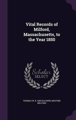 Vital Records of Milford, Massachusetts, to the Year 1850 by Thomas W B 1849 Baldwin
