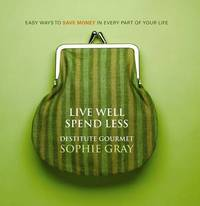 Live Well Spend Less: Easy Ways to Save Money (Destitute Gourmet) by Sophie Gray