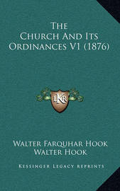 The Church and Its Ordinances V1 (1876) by Walter Farquhar Hook