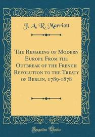 The Remaking of Modern Europe from the Outbreak of the French Revolution to the Treaty of Berlin, 1789-1878 (Classic Reprint) by J A.R Marriott image