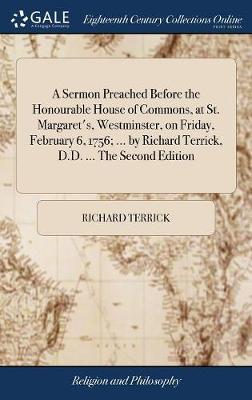 A Sermon Preached Before the Honourable House of Commons, at St. Margaret's, Westminster, on Friday, February 6, 1756; ... by Richard Terrick, D.D. ... the Second Edition by Richard Terrick