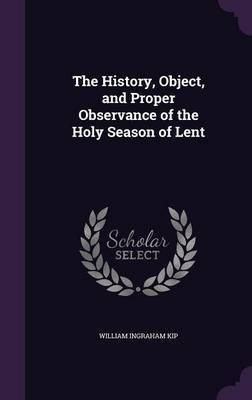 The History, Object, and Proper Observance of the Holy Season of Lent by William Ingraham Kip