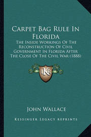 Carpet Bag Rule in Florida: The Inside Workings of the Reconstruction of Civil Government in Florida After the Close of the Civil War (1888) by John Wallace