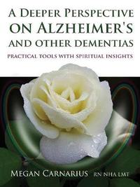 A Deeper Perspective on Alzheimer's and other Dementias by Megan Carnarius