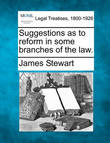 Suggestions as to Reform in Some Branches of the Law. by James Stewart