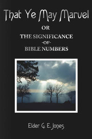 That Ye May Marvel or: The Significance of Bible Numbers by Elder G. E. Jones