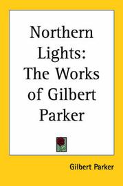 Northern Lights: The Works of Gilbert Parker by Gilbert Parker image