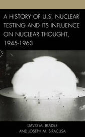 A History of U.S. Nuclear Testing and Its Influence on Nuclear Thought, 1945-1963 by David M. Blades