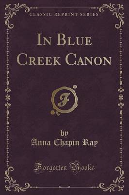 In Blue Creek Canon (Classic Reprint) by Anna Chapin Ray image
