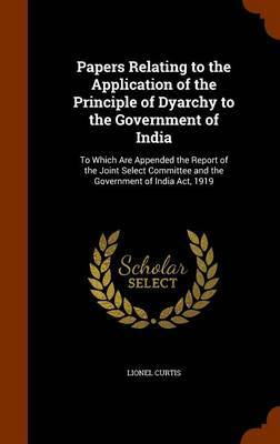 Papers Relating to the Application of the Principle of Dyarchy to the Government of India by Lionel Curtis