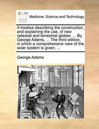 A Treatise Describing the Construction, and Explaining the Use, of New Celestial and Terrestrial Globes. ... by George Adams, ... the Third Edition, in Which a Comprehensive View of the Solar System Is Given; by George Adams