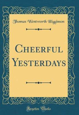 Cheerful Yesterdays (Classic Reprint) by Thomas Wentworth Higginson