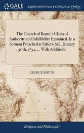 The Church of Rome's Claim of Authority and Infallibility Examined. in a Sermon Preached at Salters-Hall, January 30th, 1734. ... with Additions by George Smyth image