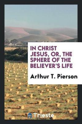 In Christ Jesus, Or, the Sphere of the Believer's Life by Arthur T Pierson