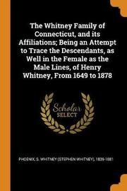 The Whitney Family of Connecticut, and Its Affiliations; Being an Attempt to Trace the Descendants, as Well in the Female as the Male Lines, of Henry Whitney, from 1649 to 1878 by S Whitney 1839-1881 Phoenix