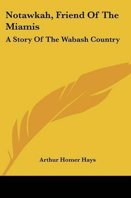 Notawkah, Friend of the Miamis: A Story of the Wabash Country by Arthur Homer Hays image