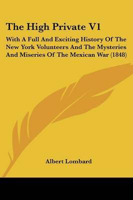 The High Private V1: With a Full and Exciting History of the New York Volunteers and the Mysteries and Miseries of the Mexican War (1848) by Albert Lombard