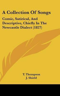 A Collection of Songs: Comic, Satirical, and Descriptive, Chiefly in the Newcastle Dialect (1827) by J. Shield