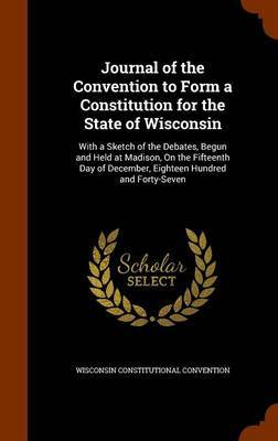 Journal of the Convention to Form a Constitution for the State of Wisconsin by Wisconsin Constitutional Convention
