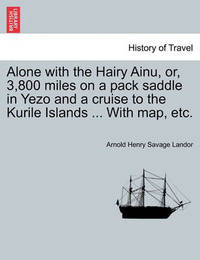 Alone with the Hairy Ainu, Or, 3,800 Miles on a Pack Saddle in Yezo and a Cruise to the Kurile Islands ... with Map, Etc. by Arnold Henry Savage Landor