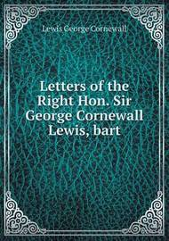 Letters of the Right Hon. Sir George Cornewall Lewis, Bart by Gilbert Frankland Lewis