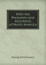 With the Pressmen and Assistants of North America by George Alfred Isaacs