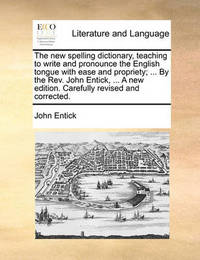 The New Spelling Dictionary, Teaching to Write and Pronounce the English Tongue with Ease and Propriety; ... by the REV. John Entick, ... a New Edition. Carefully Revised and Corrected. by John Entick