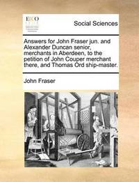 Answers for John Fraser Jun. and Alexander Duncan Senior, Merchants in Aberdeen, to the Petition of John Couper Merchant There, and Thomas Ord Ship-Master. by John Fraser